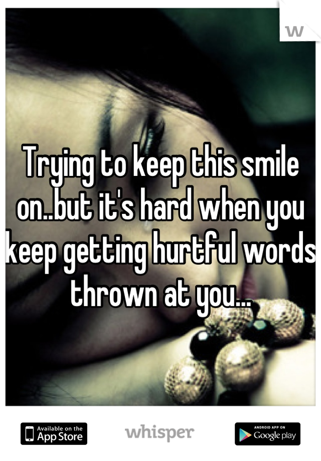 Trying to keep this smile on..but it's hard when you keep getting hurtful words thrown at you...