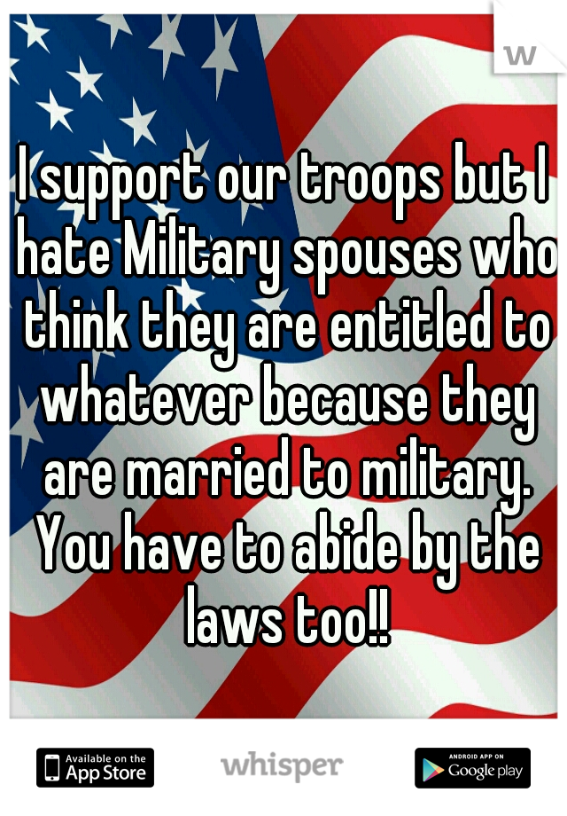 I support our troops but I hate Military spouses who think they are entitled to whatever because they are married to military. You have to abide by the laws too!!