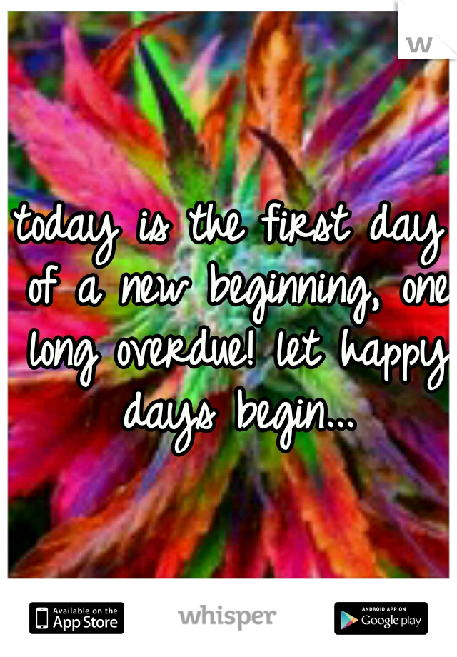 today is the first day of a new beginning, one long overdue! let happy days begin...