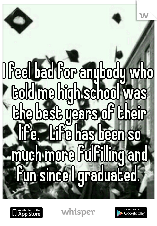 I feel bad for anybody who told me high school was the best years of their life.   Life has been so much more fulfilling and fun since I graduated.