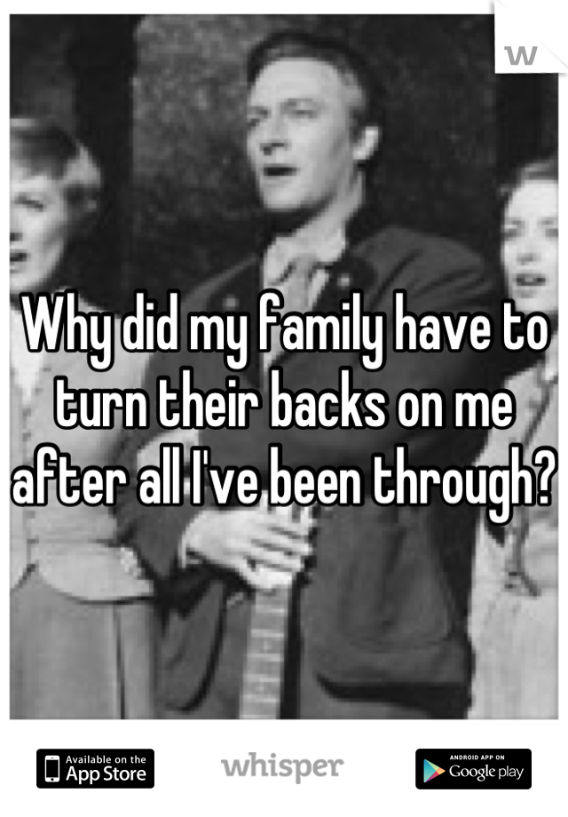 Why did my family have to turn their backs on me after all I've been through?