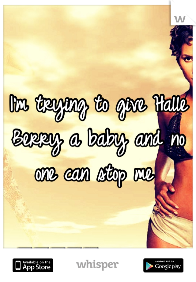 I'm trying to give Halle Berry a baby and no one can stop me