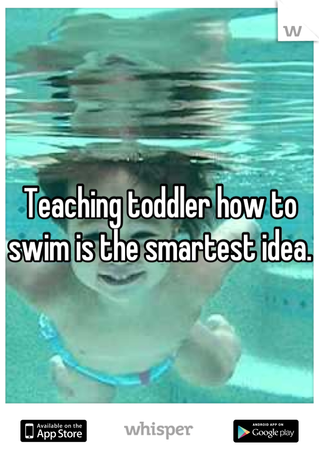 Teaching toddler how to swim is the smartest idea.