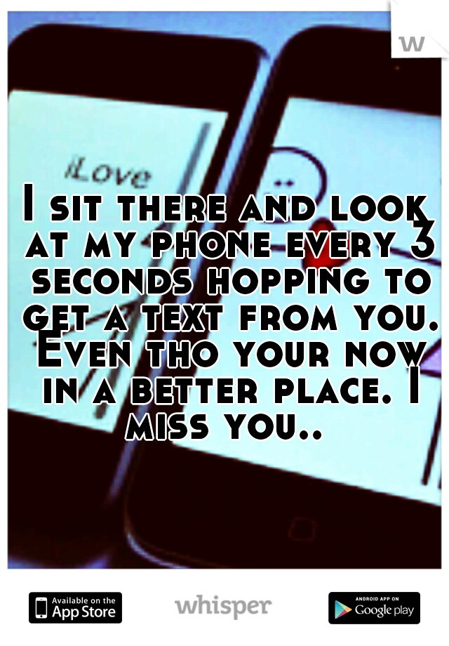 I sit there and look at my phone every 3 seconds hopping to get a text from you. Even tho your now in a better place. I miss you..