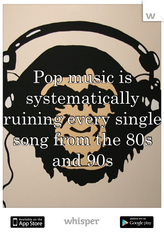Pop music is systematically ruining every single song from the 80s and 90s
