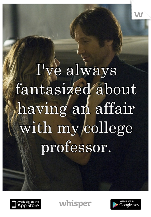 I've always fantasized about having an affair with my college professor.