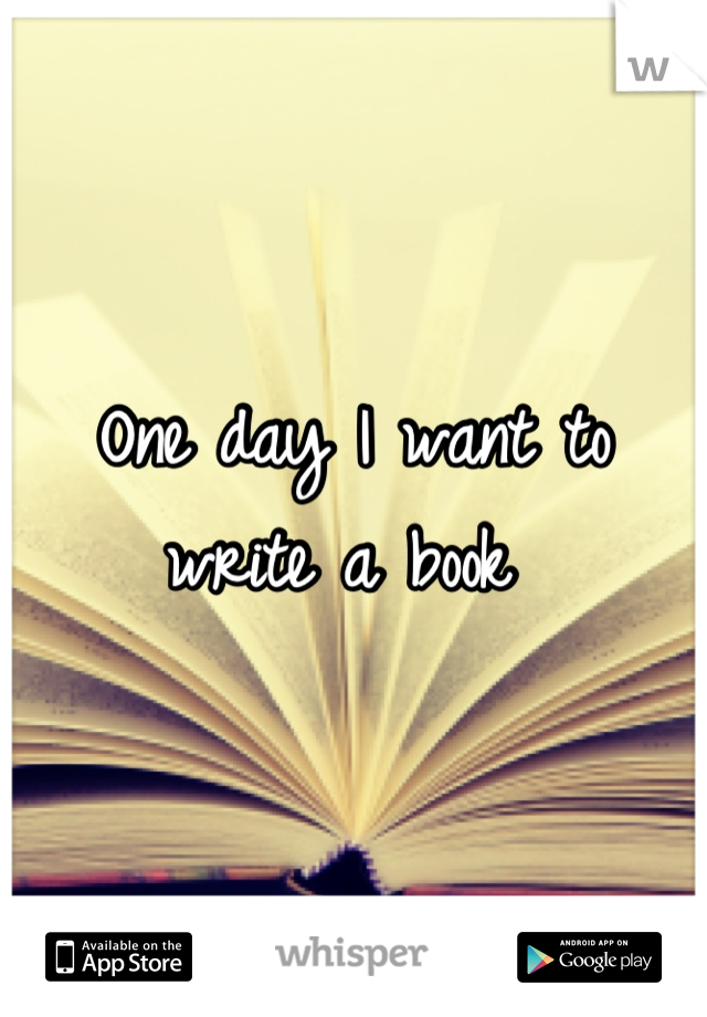 One day I want to write a book