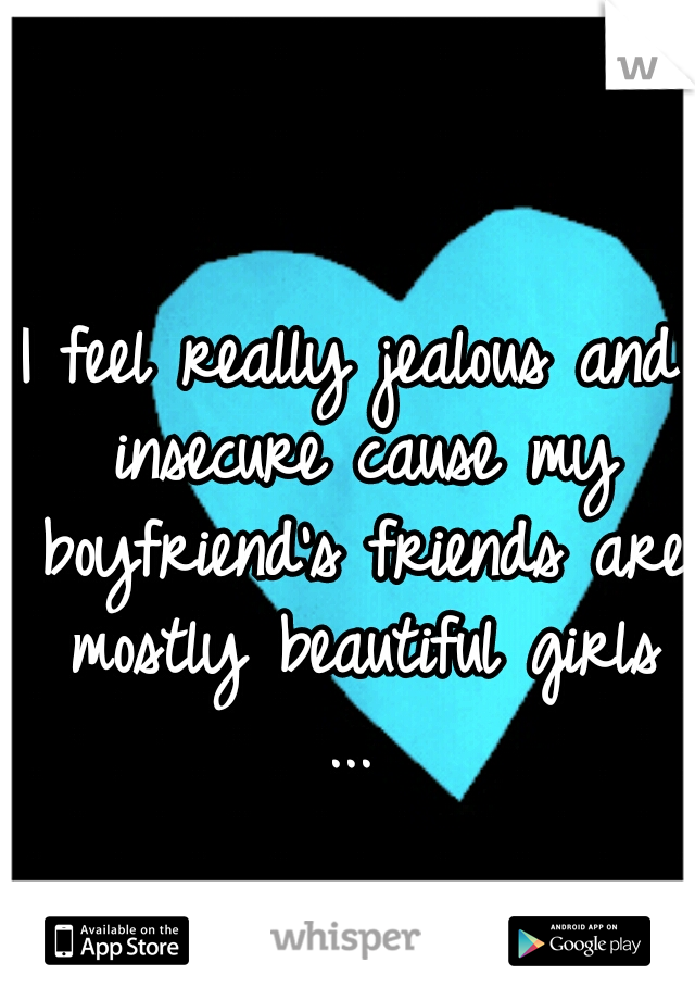 I feel really jealous and insecure cause my boyfriend's friends are mostly beautiful girls ...