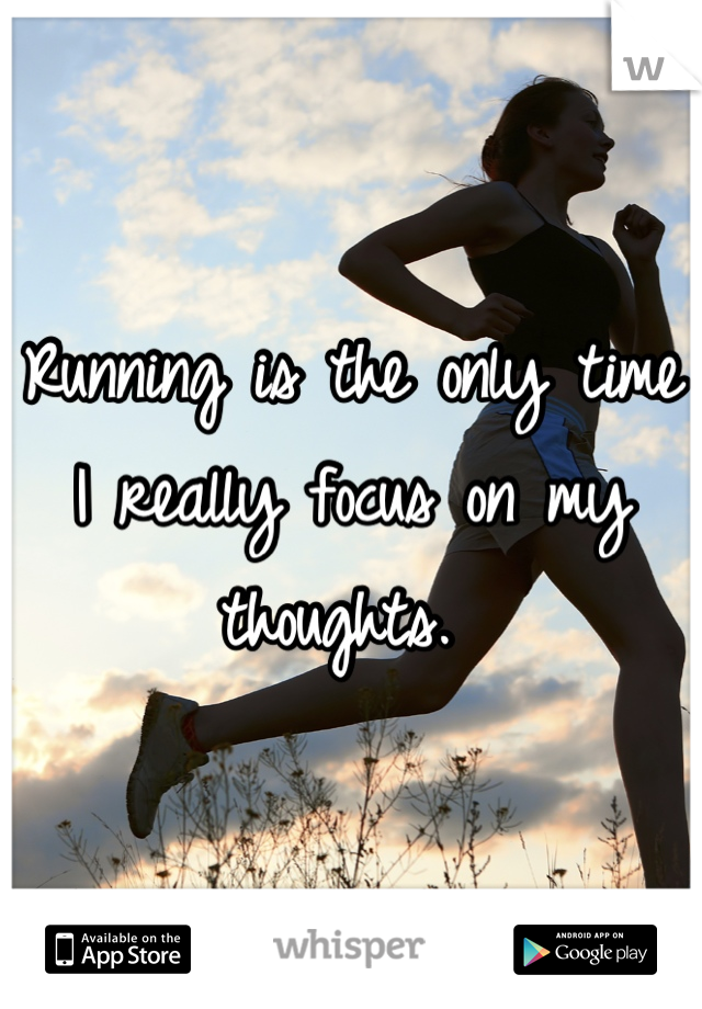 Running is the only time I really focus on my thoughts.