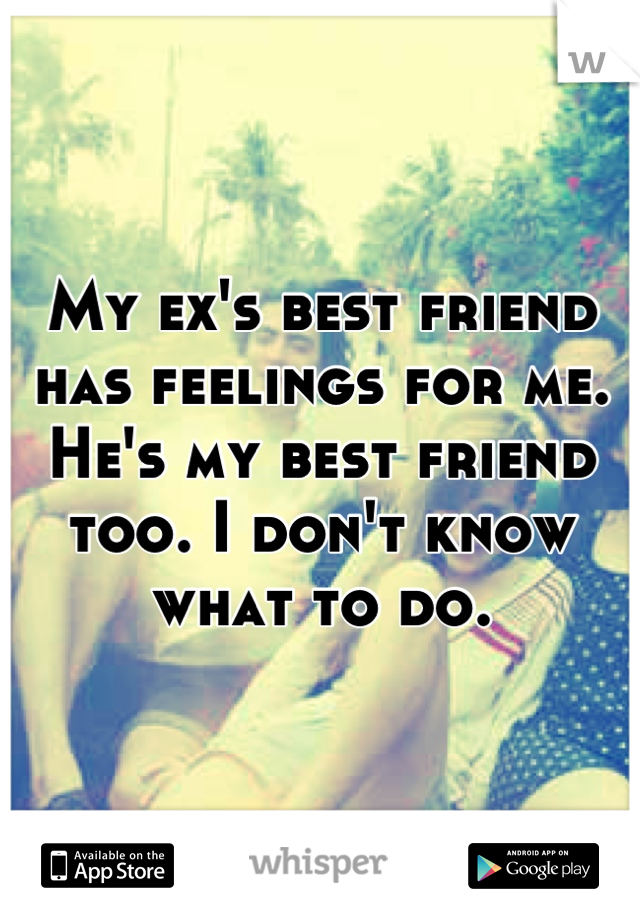 My ex's best friend has feelings for me. He's my best friend too. I don't know what to do.
