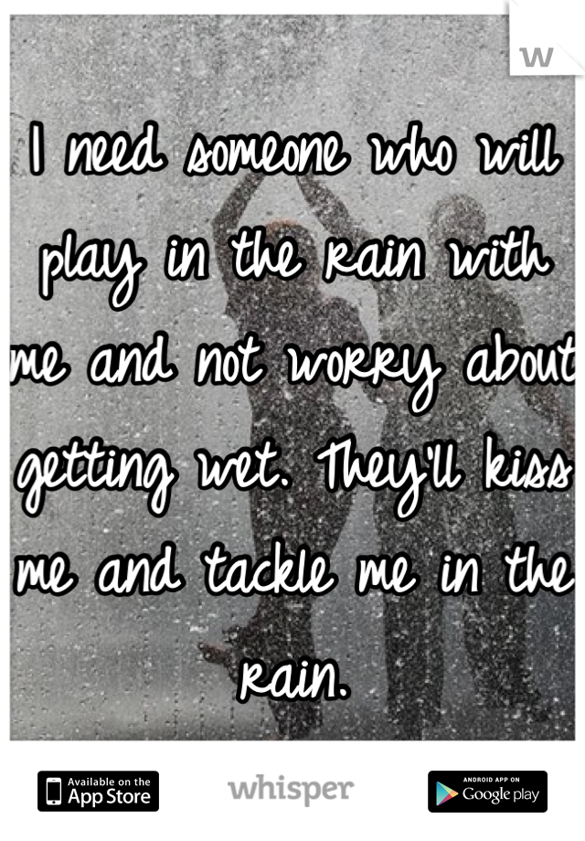 I need someone who will play in the rain with me and not worry about getting wet. They'll kiss me and tackle me in the rain.