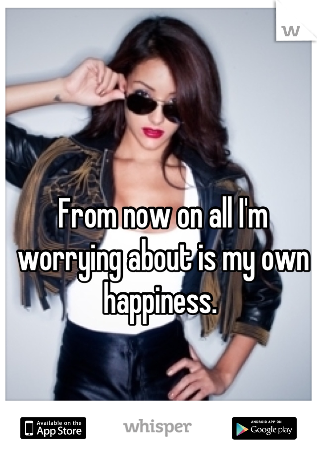 From now on all I'm worrying about is my own happiness.