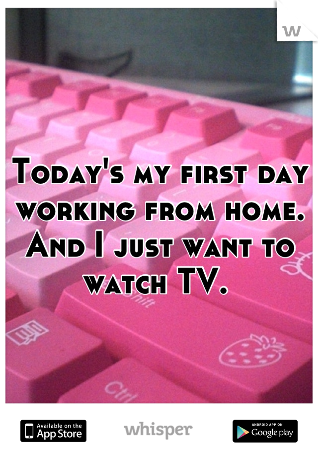 Today's my first day working from home. And I just want to watch TV.