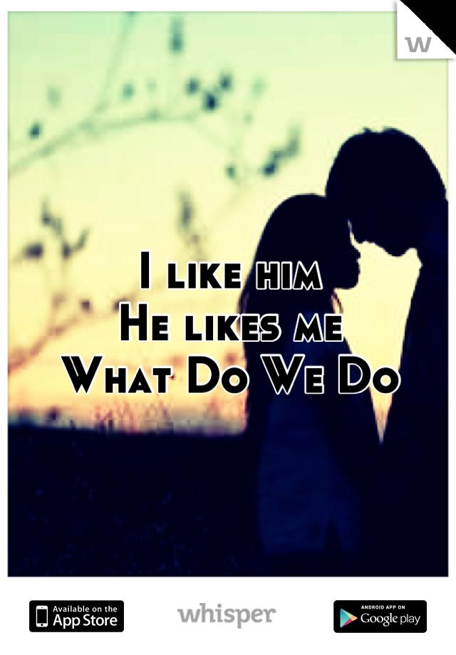 I like him  He likes me  What Do We Do