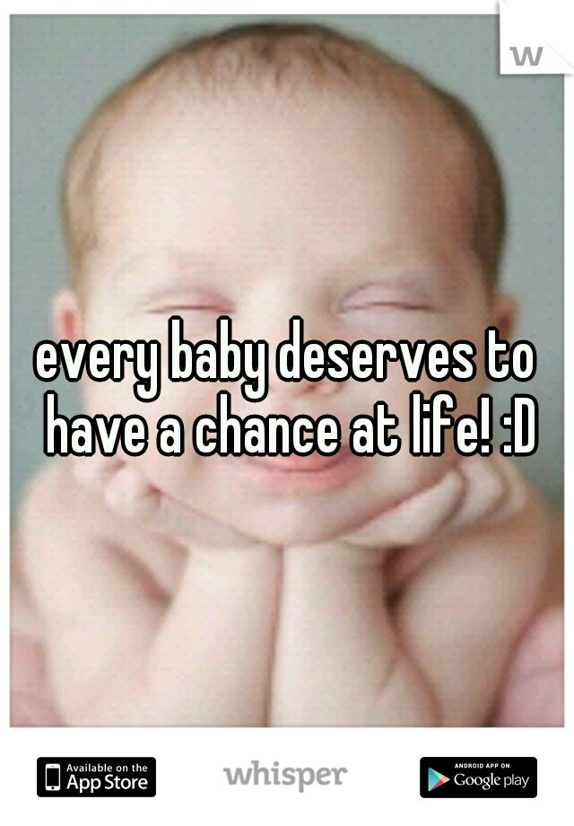 every baby deserves to have a chance at life! :D
