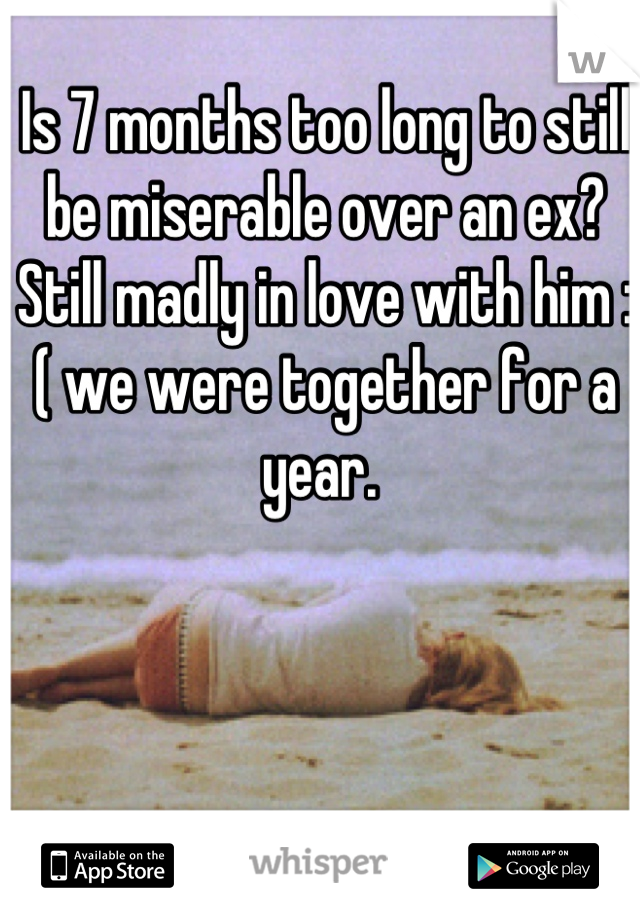 Is 7 months too long to still be miserable over an ex? Still madly in love with him :( we were together for a year.