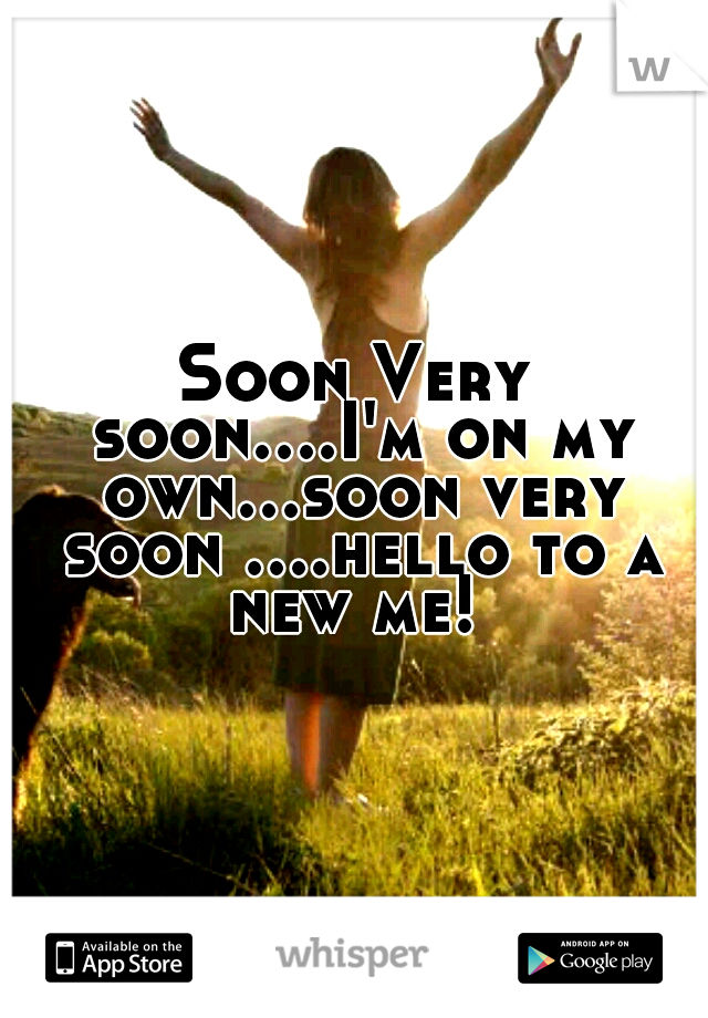 Soon Very soon....I'm on my own...soon very soon ....hello to a new me!