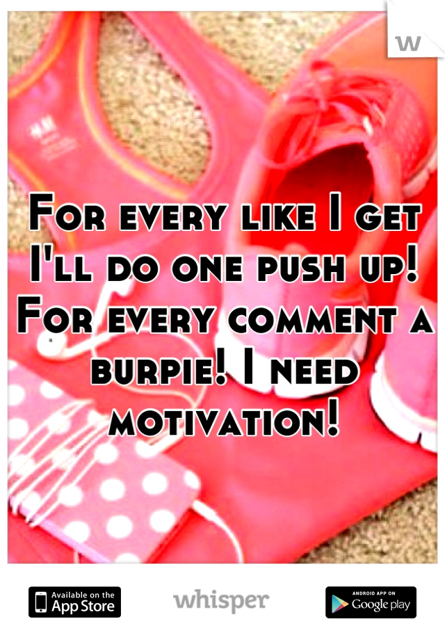 For every like I get I'll do one push up! For every comment a burpie! I need motivation!