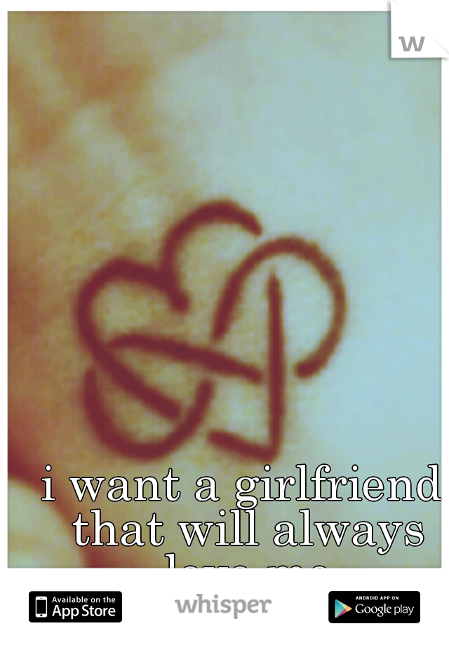 i want a girlfriend that will always love me