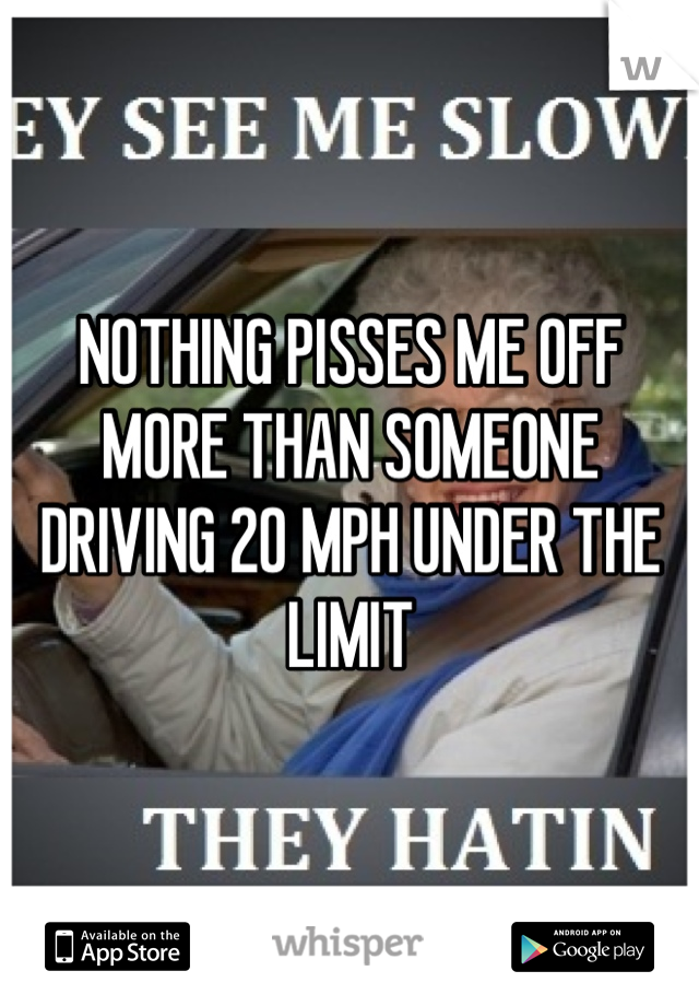 NOTHING PISSES ME OFF MORE THAN SOMEONE DRIVING 20 MPH UNDER THE LIMIT