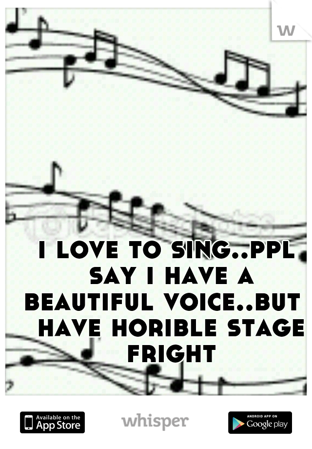 i love to sing..ppl say i have a beautiful voice..but i have horible stage fright