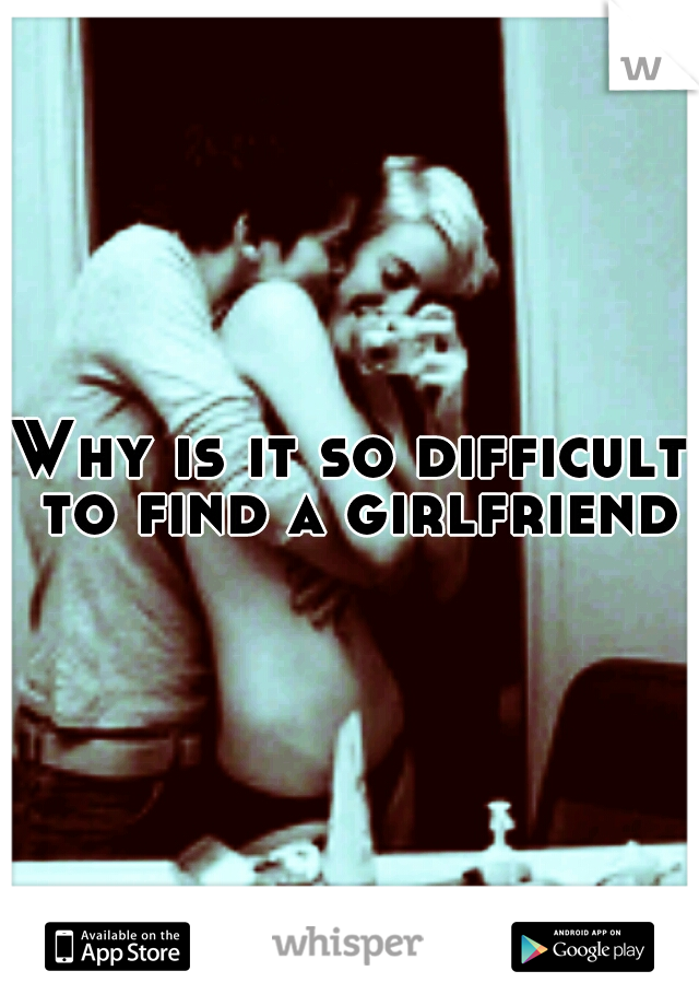 Why is it so difficult to find a girlfriend?
