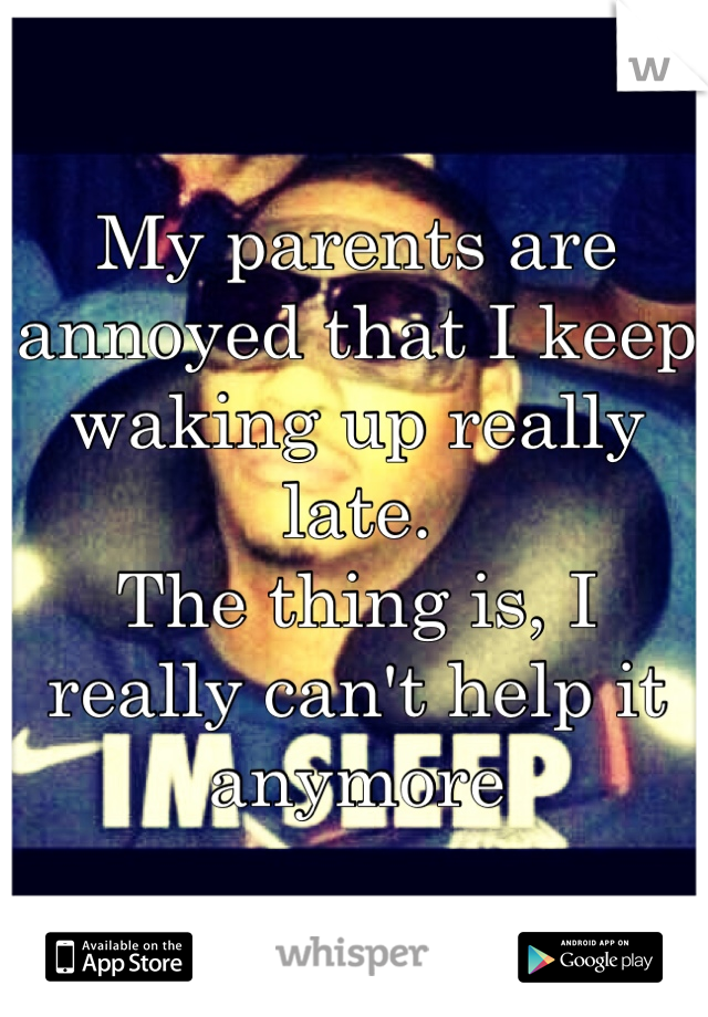 My parents are annoyed that I keep waking up really late. The thing is, I really can't help it anymore