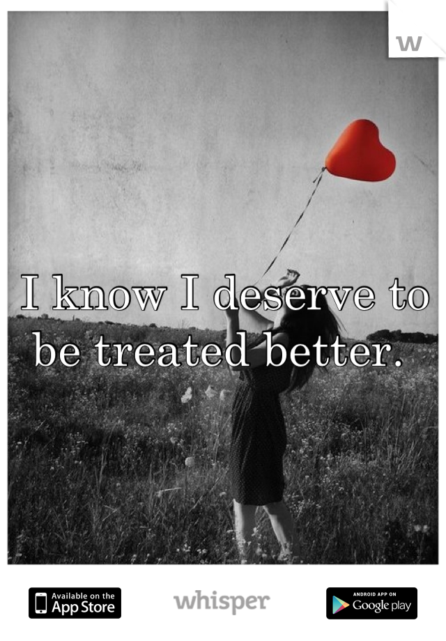I know I deserve to be treated better.