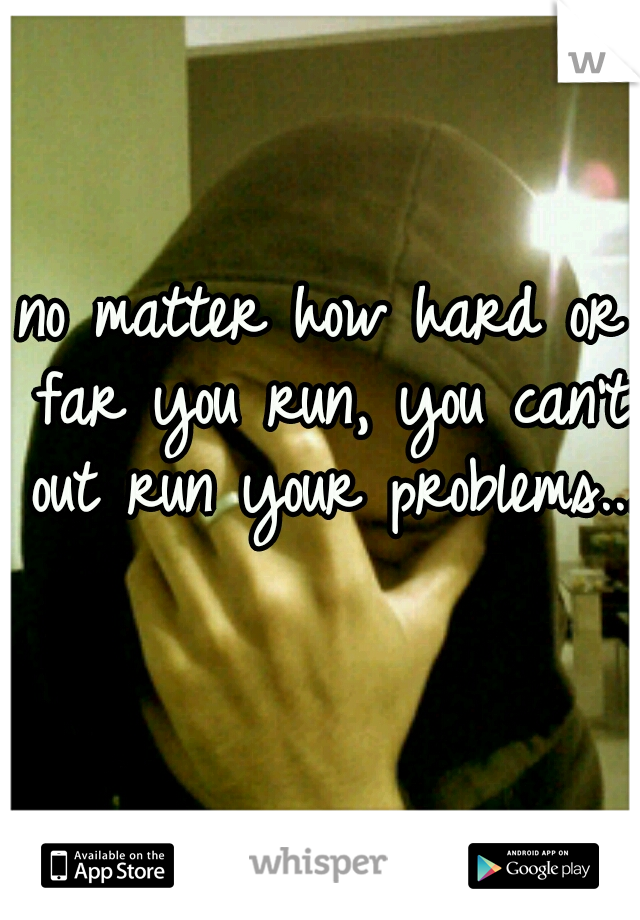 no matter how hard or far you run, you can't out run your problems...
