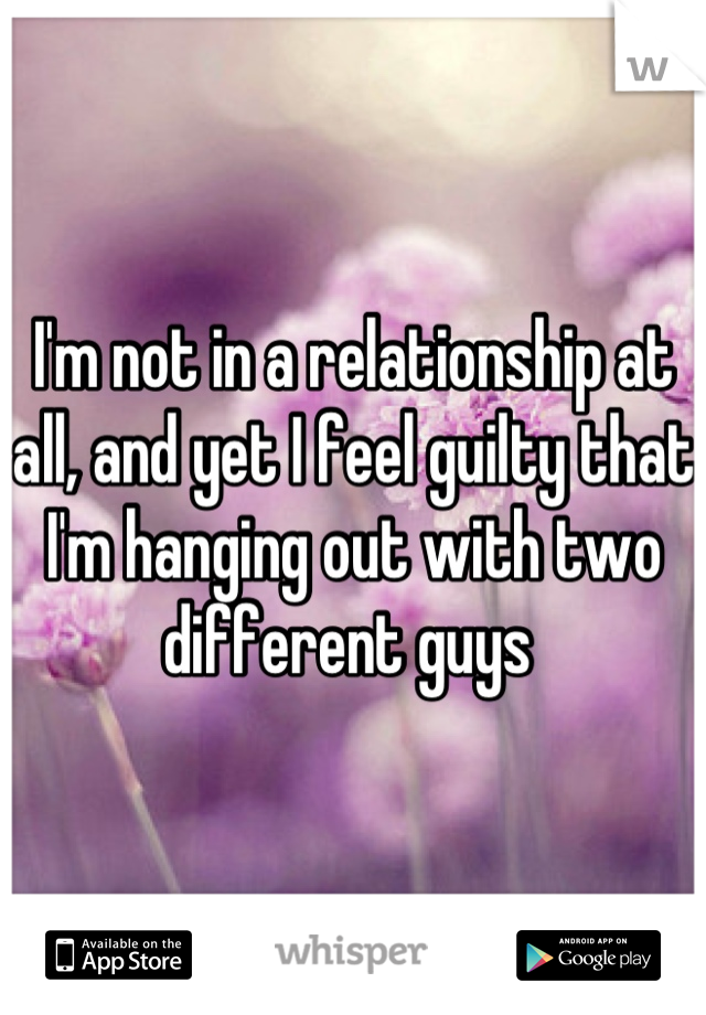 I'm not in a relationship at all, and yet I feel guilty that I'm hanging out with two different guys