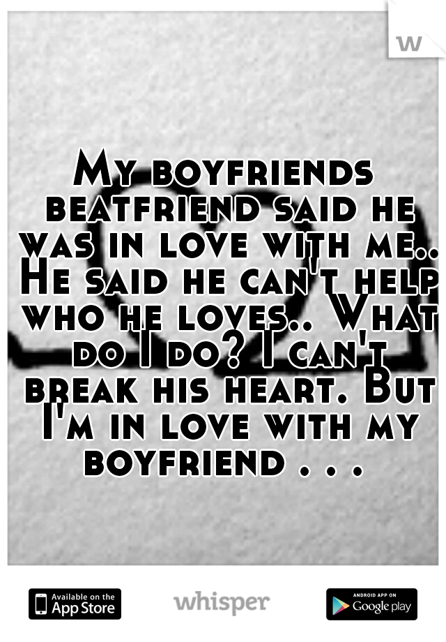 My boyfriends beatfriend said he was in love with me.. He said he can't help who he loves.. What do I do? I can't break his heart. But I'm in love with my boyfriend . . .