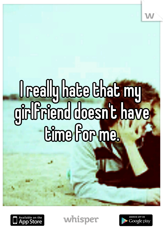 I really hate that my girlfriend doesn't have time for me.