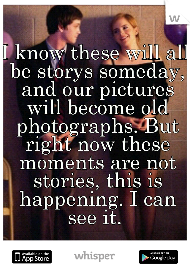 I know these will all be storys someday, and our pictures will become old photographs. But right now these moments are not stories, this is happening. I can see it.