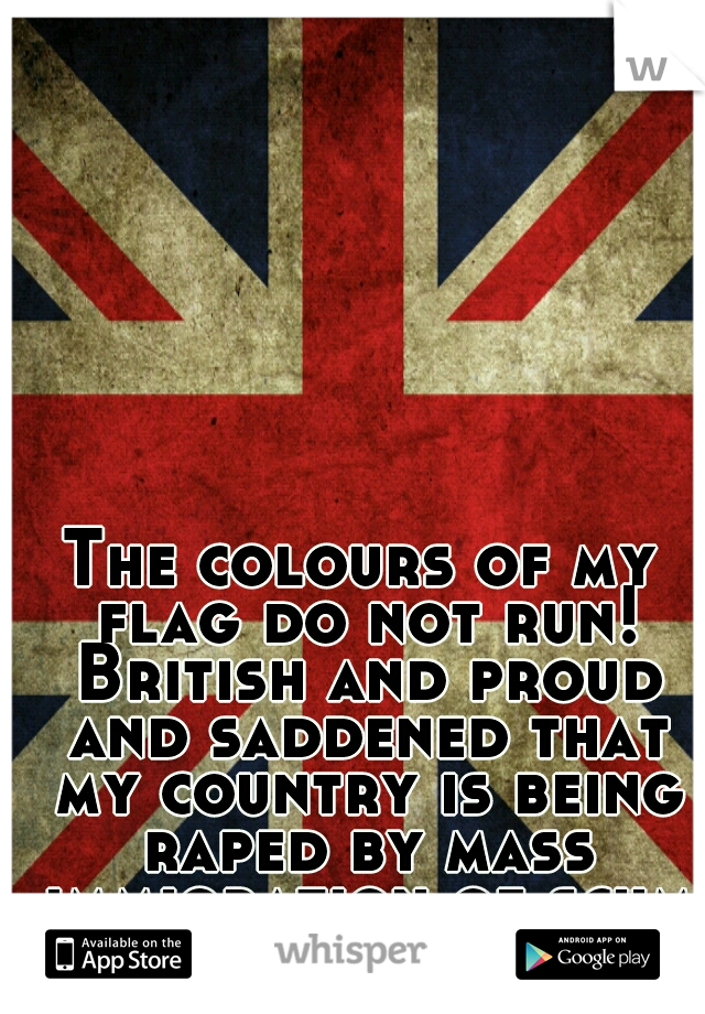 The colours of my flag do not run! British and proud and saddened that my country is being raped by mass immigration of scum
