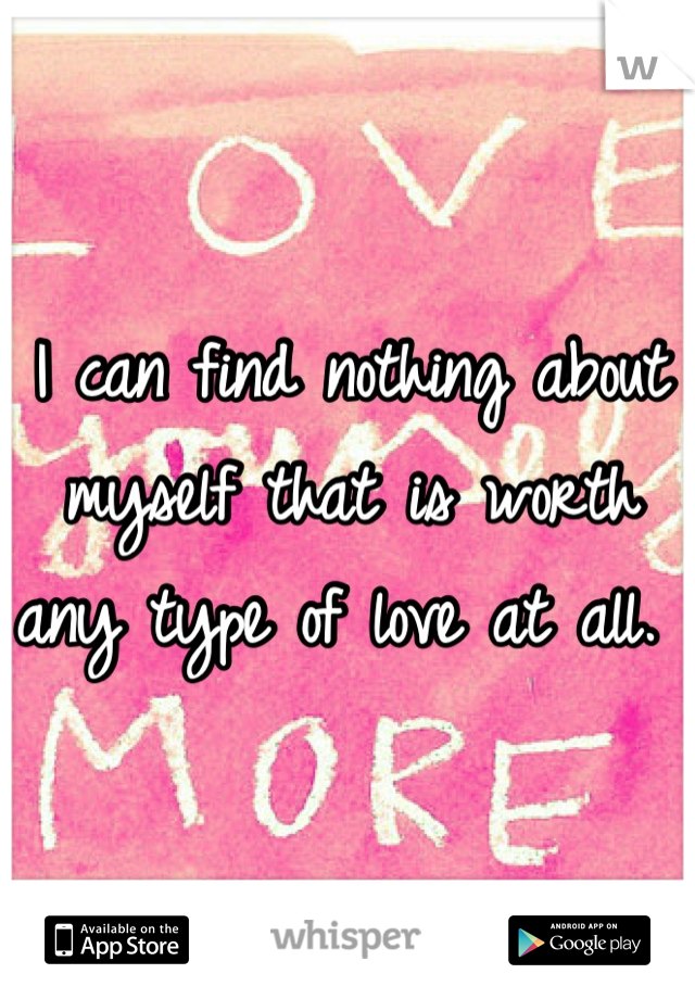 I can find nothing about myself that is worth any type of love at all.