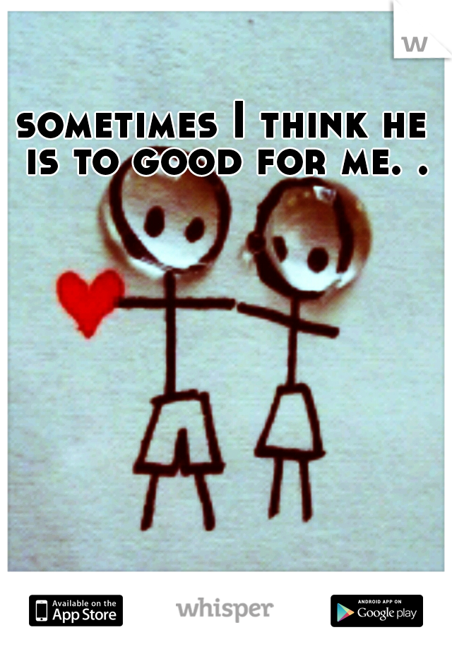 sometimes I think he is to good for me. .