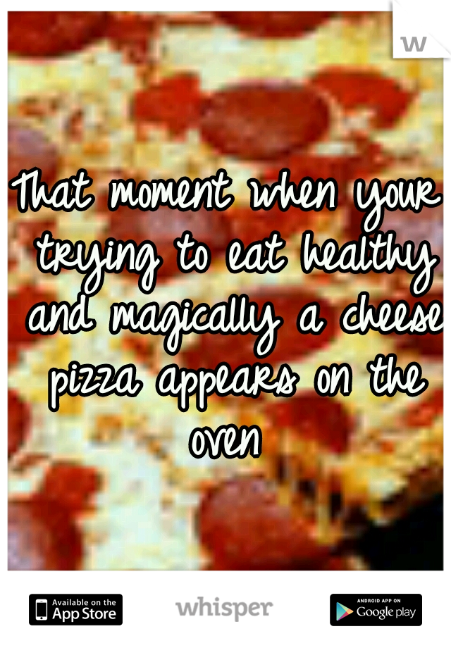 That moment when your trying to eat healthy and magically a cheese pizza appears on the oven