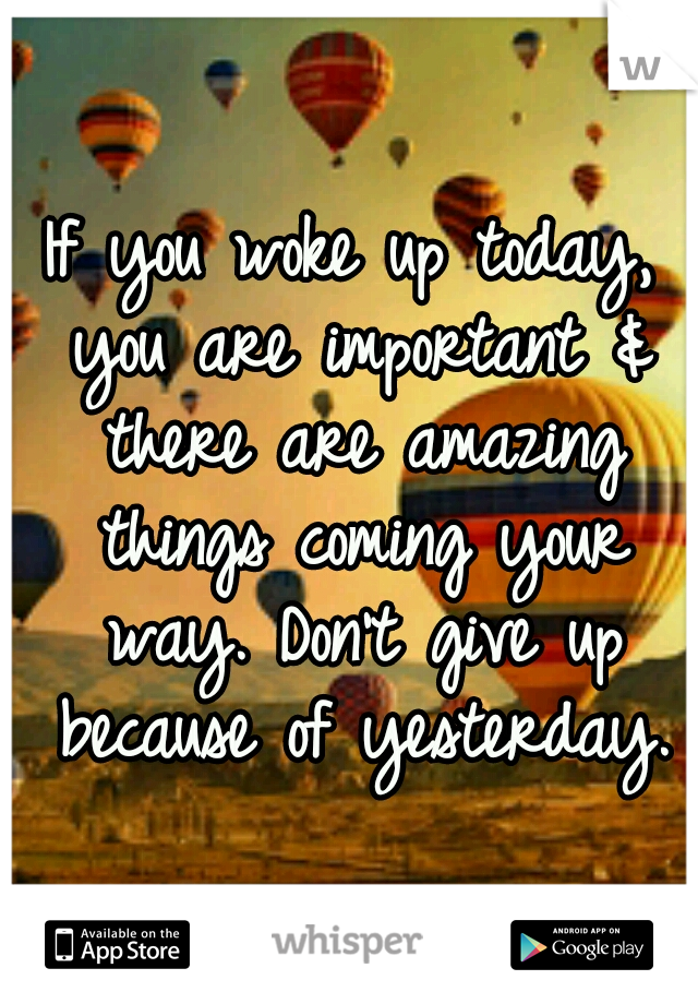 If you woke up today, you are important & there are amazing things coming your way. Don't give up because of yesterday.