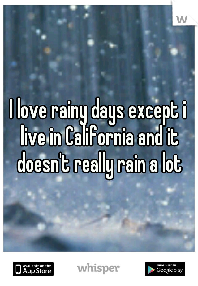 I love rainy days except i live in California and it doesn't really rain a lot