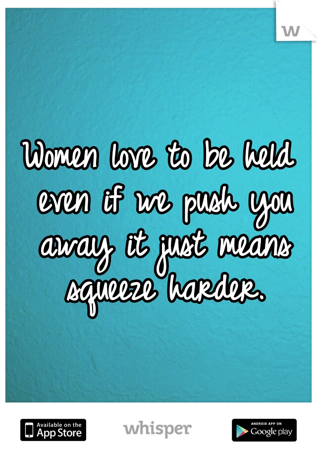 Women love to be held even if we push you away it just means squeeze harder.