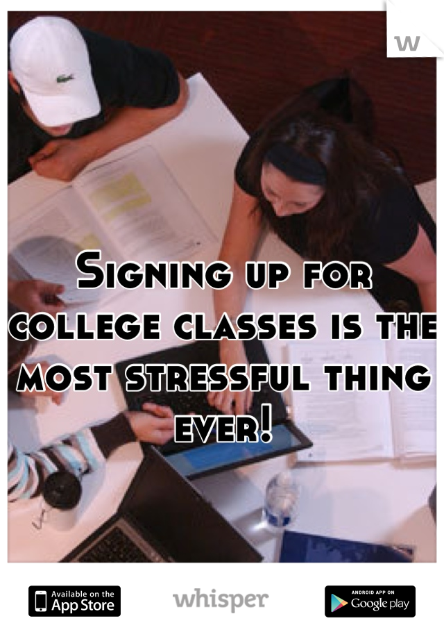 Signing up for college classes is the most stressful thing ever!