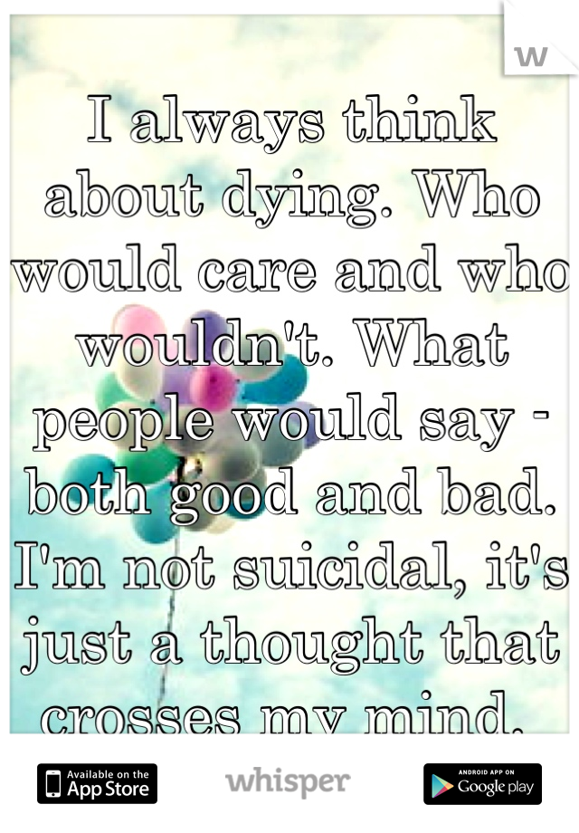 I always think about dying. Who would care and who wouldn't. What people would say - both good and bad. I'm not suicidal, it's just a thought that crosses my mind.