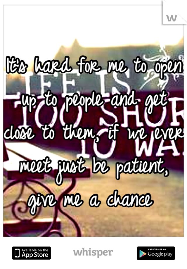 It's hard for me to open up to people and get close to them, if we ever meet just be patient, give me a chance