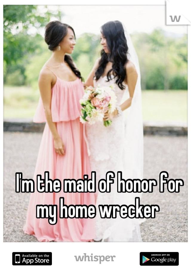 I'm the maid of honor for my home wrecker