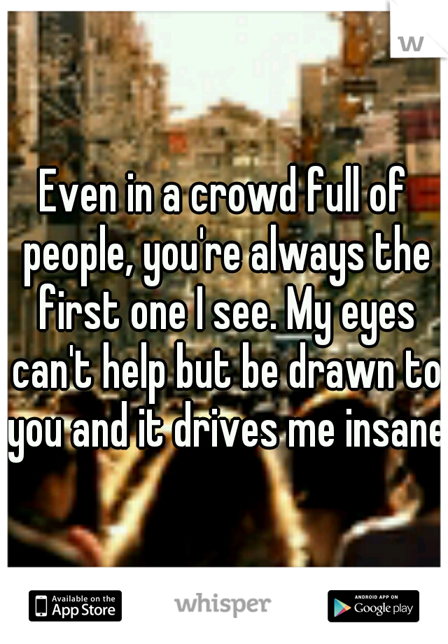 Even in a crowd full of people, you're always the first one I see. My eyes can't help but be drawn to you and it drives me insane.