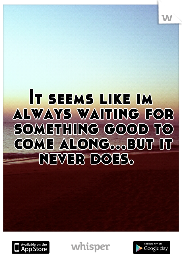 It seems like im always waiting for something good to come along...but it never does.