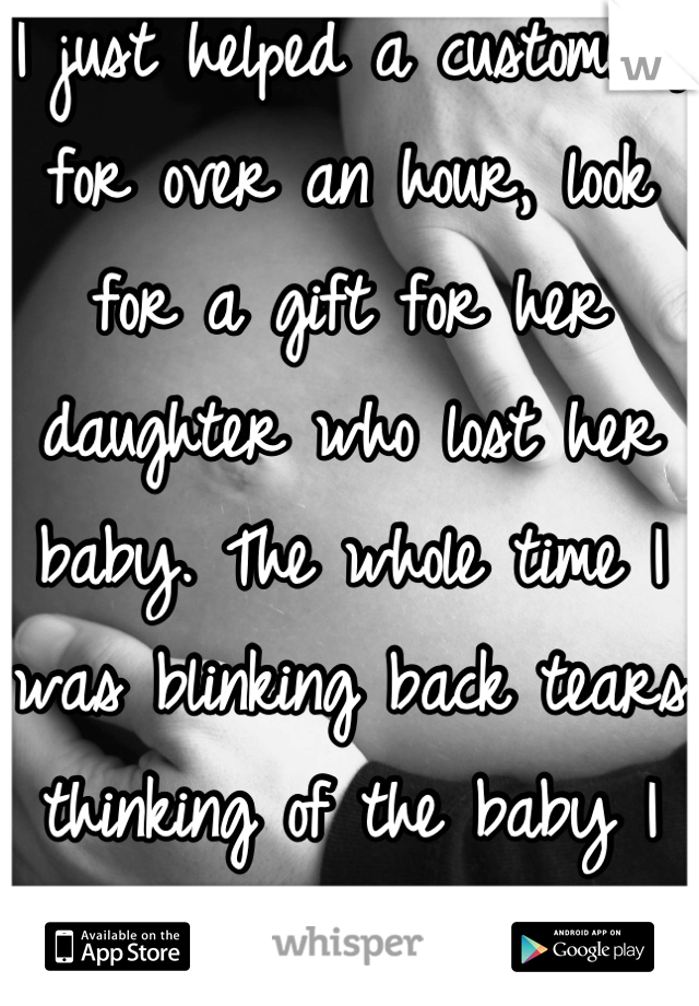 I just helped a customer, for over an hour, look for a gift for her daughter who lost her baby. The whole time I was blinking back tears thinking of the baby I lost in February.