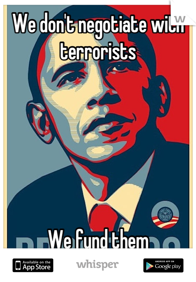 We don't negotiate with terrorists       We fund them