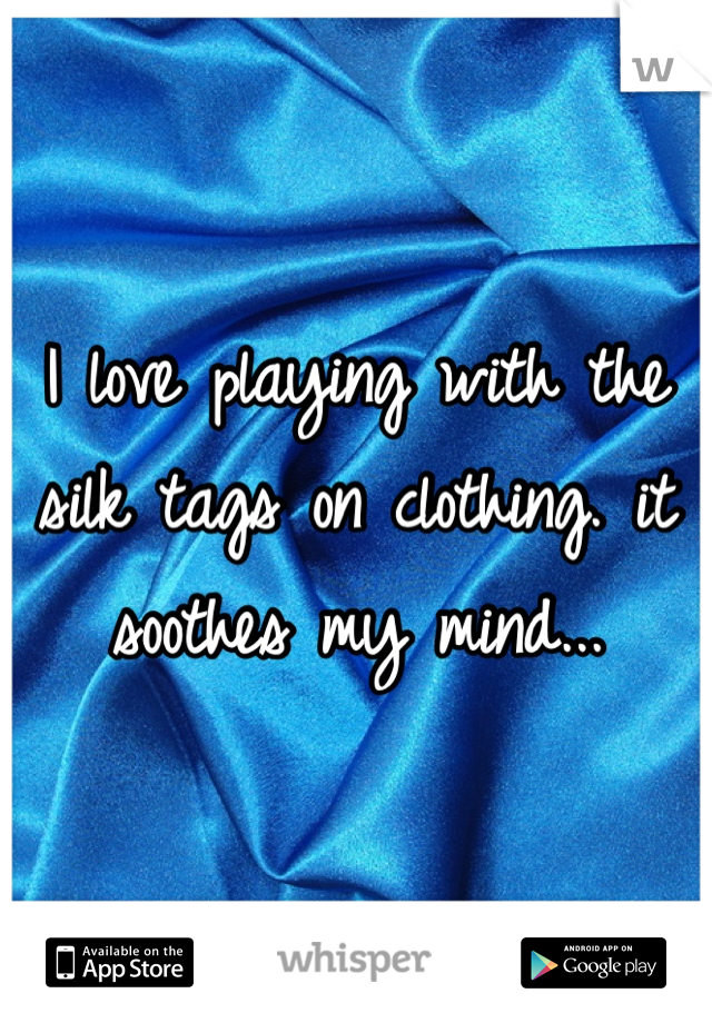 I love playing with the silk tags on clothing. it soothes my mind...