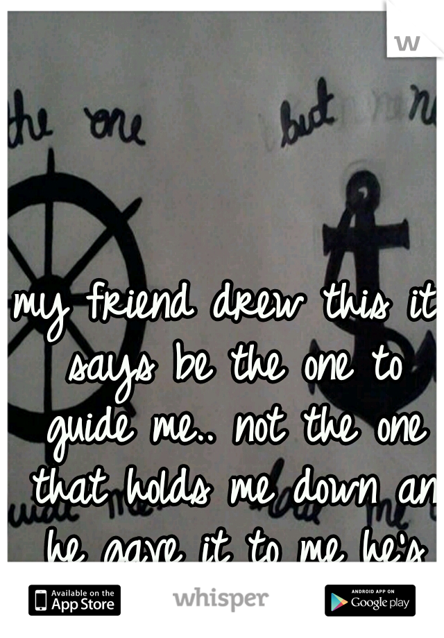 my friend drew this it says be the one to guide me.. not the one that holds me down an he gave it to me he's so sweet. <3